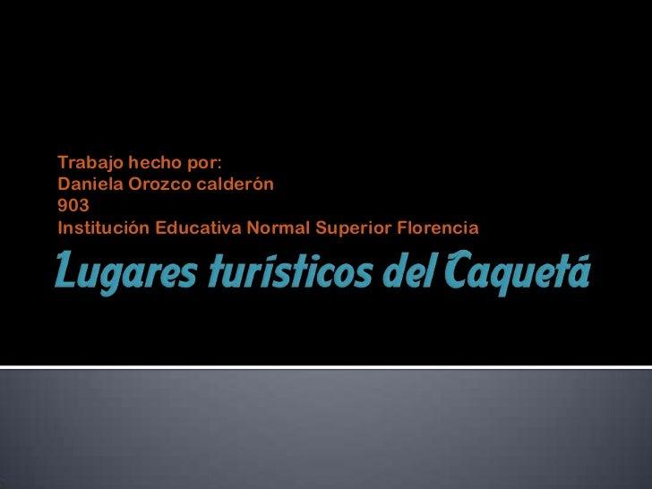 Lugares turísticos del Caquetá <br />Trabajo hecho por:<br />Daniela Orozco calderón<br />903<br />Institución Educativa N...