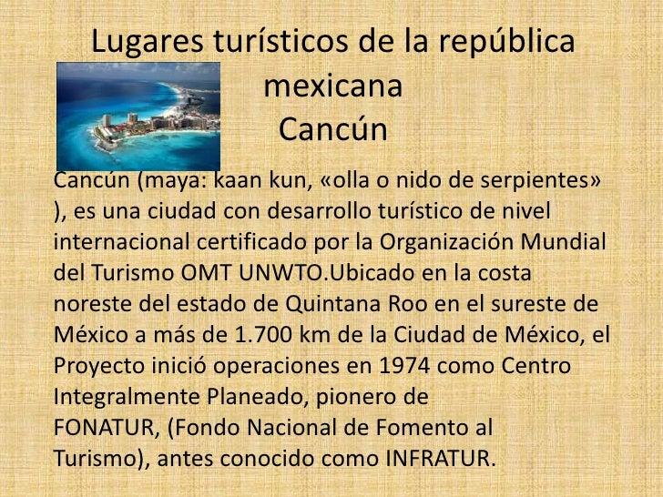 Lugares turísticos de la república mexicanaCancún<br />Cancún (maya: kaankun, «olla o nido de serpientes» ), es una ciudad...