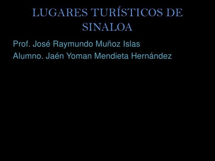 LUGARES TURÍSTICOS DE          SINALOAProf. José Raymundo Muñoz IslasAlumno. Jaén Yoman Mendieta Hernández