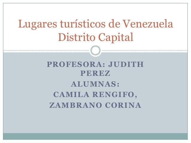 Lugares turísticos de Venezuela       Distrito Capital     PROFESORA: JUDITH           PEREZ         ALUMNAS:      CAMILA ...