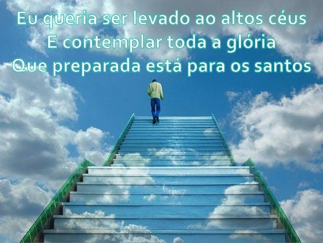 Eu . qüíéíflía ser Ievado ao altos céus ?  E contemplar toda a glória ~@. u-e_ preparada está para os santos
