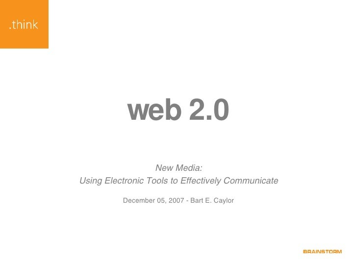web 2.0 New Media: Using Electronic Tools to Effectively Communicate December 05, 2007 - Bart E. Caylor