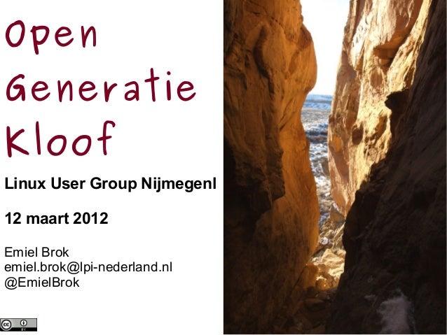 Open Generatie Kloof Linux User Group Nijmegenl 12 maart 2012 Emiel Brok emiel.brok@lpi-nederland.nl @EmielBrok