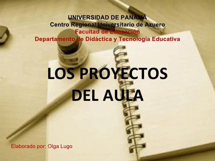 LOS PROYECTOS DEL AULA UNIVERSIDAD DE PANAMÁ Centro Regional Universitario de Azuero Facultad de Educación Departamento de...