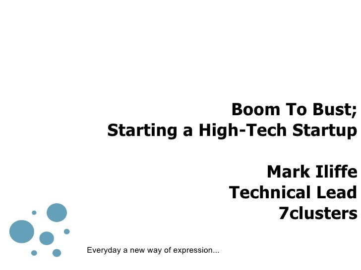 Boom To Bust; Starting a High-Tech Startup Mark Iliffe Technical Lead 7clusters Everyday a new way of expression...