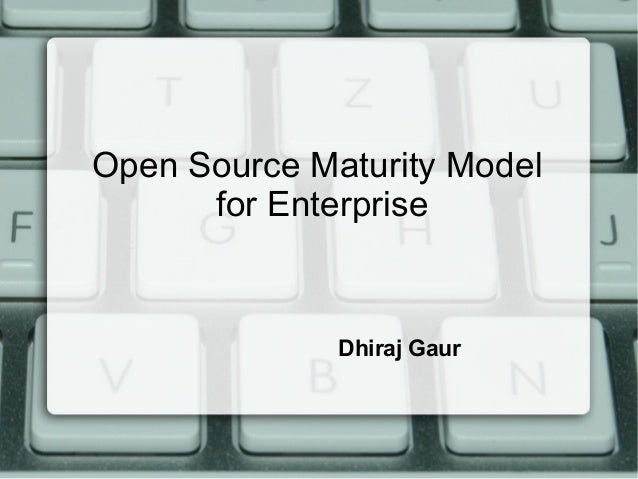 Open Source Maturity Model for Enterprise Dhiraj Gaur