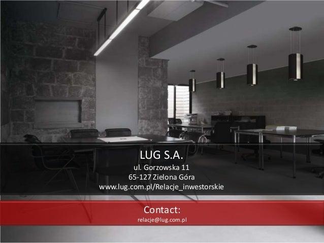 LUG S.A. ul. Gorzowska 11 65-127 Zielona Góra www.lug.com.pl/Relacje_inwestorskie Contact: relacje@lug.com.pl