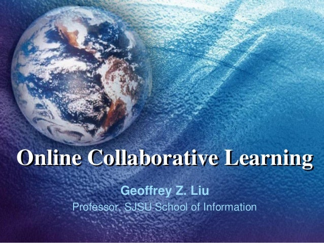 Online Collaborative Learning Geoffrey Z. Liu Professor, SJSU School of Information