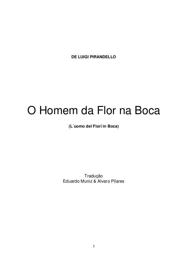 1 DE LUIGI PIRANDELLO O Homem da Flor na Boca (L´uomo del Fiori in Boca) Tradução Eduardo Muniz & Alvaro Pilares