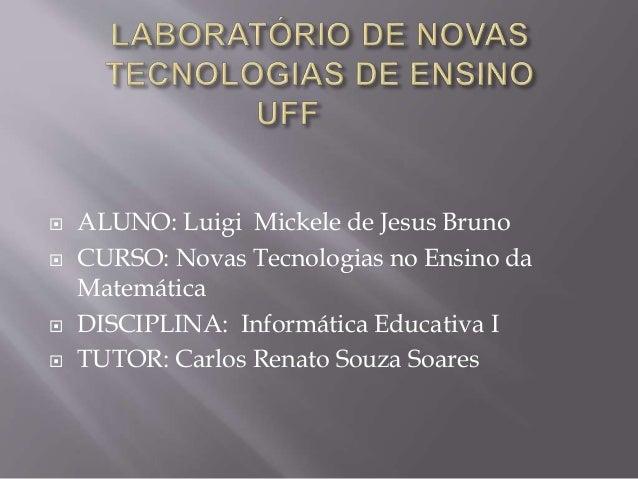  ALUNO: Luigi Mickele de Jesus Bruno  CURSO: Novas Tecnologias no Ensino da Matemática  DISCIPLINA: Informática Educati...