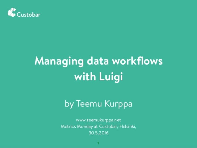 1 by Teemu Kurppa www.teemukurppa.net Metrics Monday at Custobar, Helsinki, 30.5.2016 Managing data workflows with Luigi