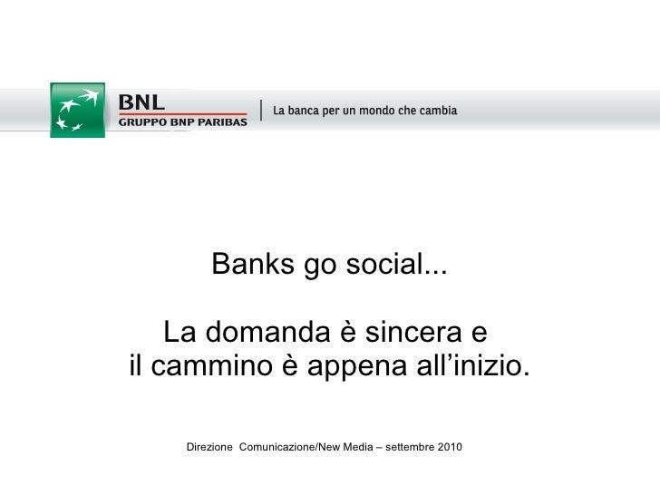 Banks go social... La domanda è sincera e  il cammino è appena all'inizio. <ul><li>Direzione  Comunicazione/New Media – se...