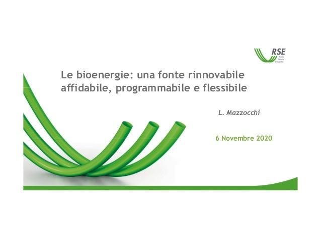 Le bioenergie: una fonte rinnovabile affidabile, programmabile e flessibile 6 Novembre 2020 L. Mazzocchi