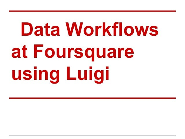 Data Workflowsat Foursquareusing Luigi