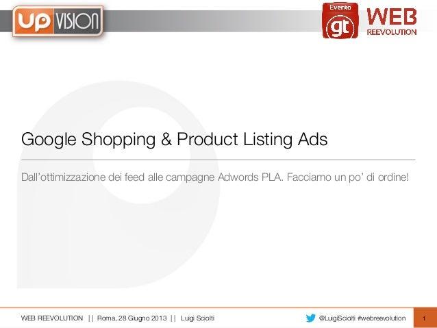 WEB REEVOLUTION | | Roma, 28 Giugno 2013 | | Luigi Sciolti @LuigiSciolti #webreevolution Google Shopping & Product Listing...