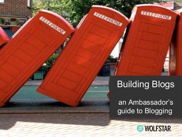 Building Blogs Building Blogs an Ambassador's an Ambassador's guide to Blogging guide to Blogging
