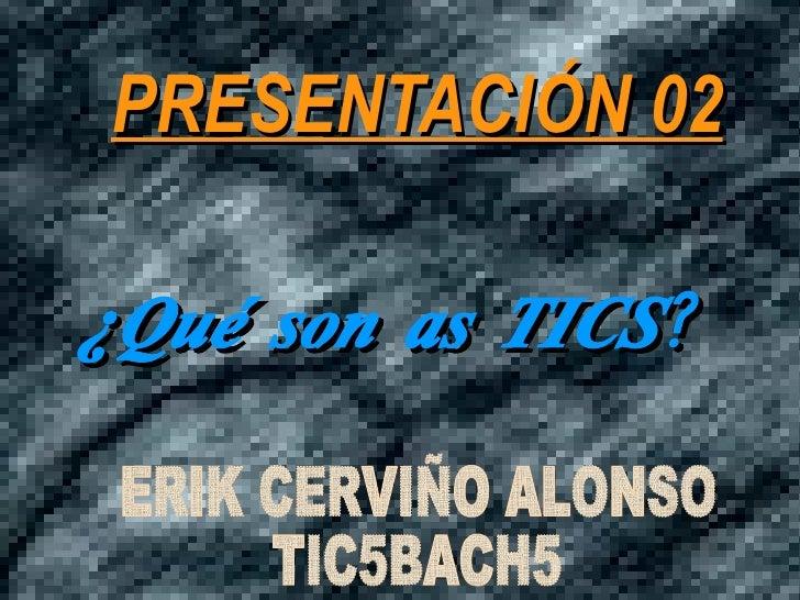 ¿Qué son as TICS? PRESENTACIÓN 02 PRESENTACIÓN 02 ¿Qué son as TICS? <ul>ERIK CERVIÑO ALONSO TIC5BACH5 </ul><ul>ERIK CERVIÑ...
