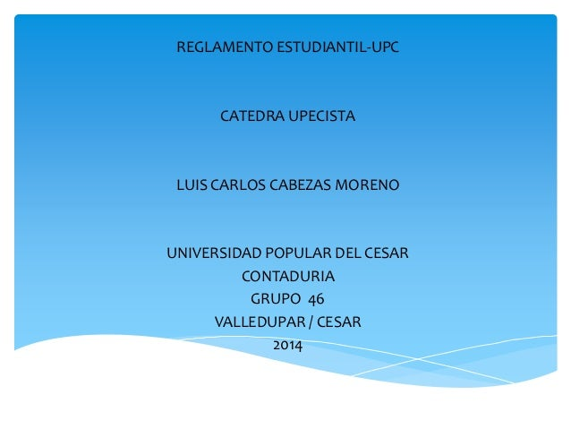 REGLAMENTO ESTUDIANTIL-UPC  CATEDRA UPECISTA  LUIS CARLOS CABEZAS MORENO  UNIVERSIDAD POPULAR DEL CESAR  CONTADURIA  GRUPO...
