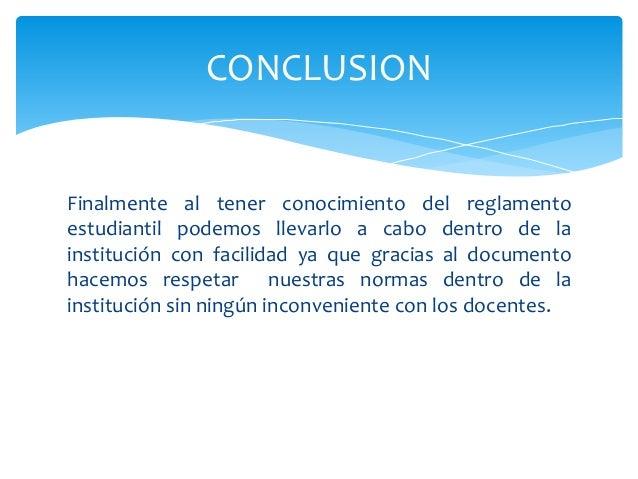 CONCLUSION  Finalmente al tener conocimiento del reglamento  estudiantil podemos llevarlo a cabo dentro de la  institución...