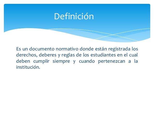 Definición  Es un documento normativo donde están registrada los  derechos, deberes y reglas de los estudiantes en el cual...