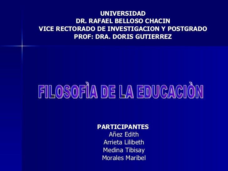 UNIVERSIDAD DR. RAFAEL BELLOSO CHACIN VICE RECTORADO DE INVESTIGACION Y POSTGRADO PROF: DRA. DORIS GUTIERREZ FILOSOFÌA DE ...