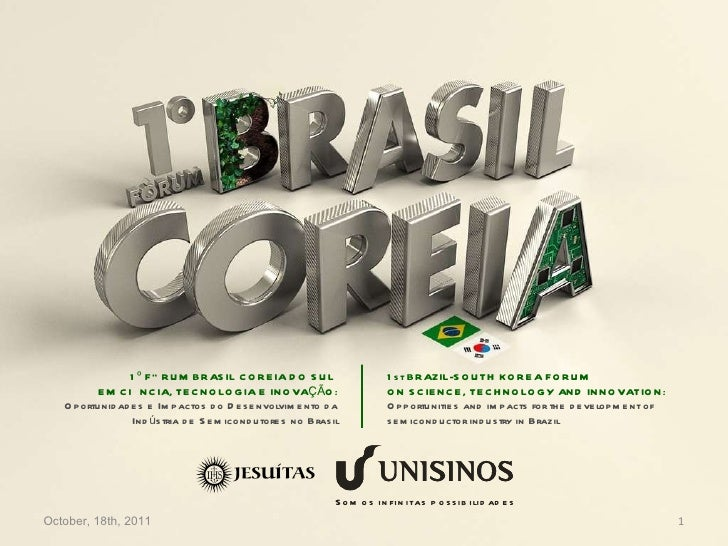 October, 18th, 2011 1º FÓRUM BRASIL COREIA DO SUL  EM CIÊNCIA, TECNOLOGIA E INOVAÇÃO: Oportunidades e Impactos do Desenvol...