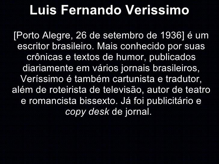 Luis Fernando Verissimo [Porto Alegre, 26 de setembro de 1936] é um escritor brasileiro. Mais conhecido por suas crônicas ...