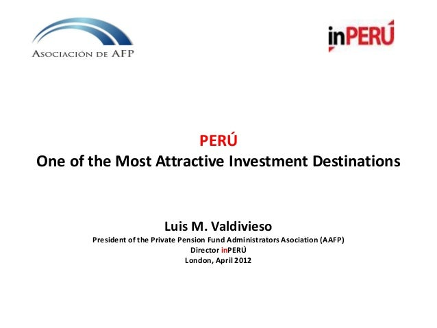 PERÚOne of the Most Attractive Investment DestinationsLuis M. ValdiviesoPresident of the Private Pension Fund Administrato...