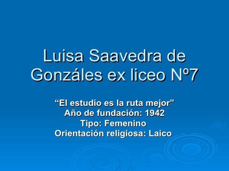"""Luisa Saavedra de Gonzáles ex liceo Nº7 """" El estudio es la ruta mejor"""" Año de fundación: 1942 Tipo: Femenino   Orientación..."""