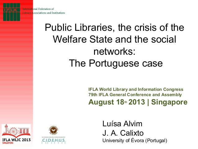 Public Libraries, the crisis of the Welfare State and the social networks: The Portuguese case IFLA World Library and Info...