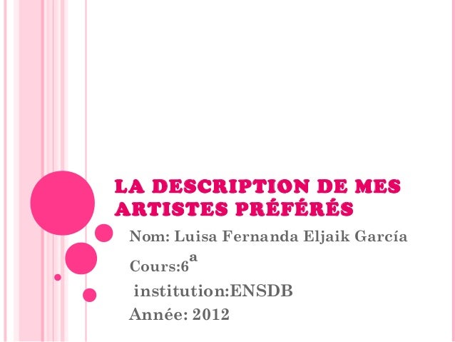 LA DESCRIPTION DE MES ARTISTES PRÉFÉRÉS Nom: Luisa Fernanda Eljaik García Cours:6ª  institution:ENSDB Année: 2012
