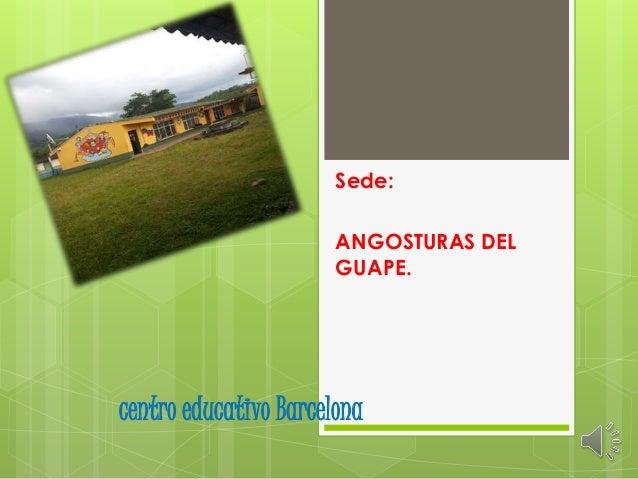 centro educativo Barcelona Sede: ANGOSTURAS DEL GUAPE.