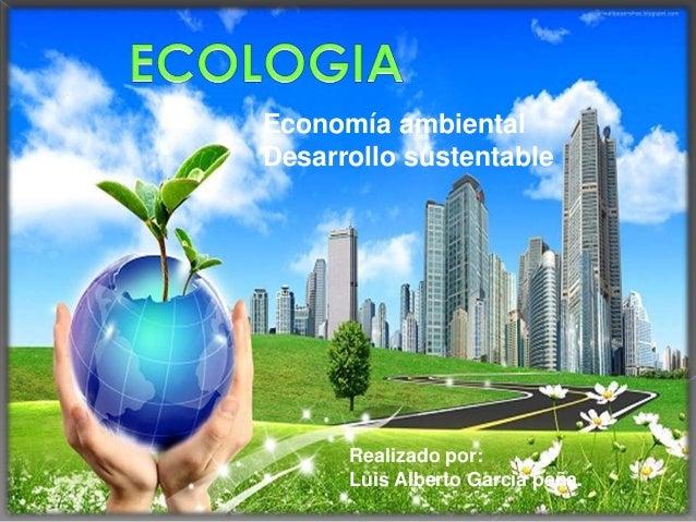 Economía ambientalDesarrollo sustentableRealizado por:Luis Alberto García peña.