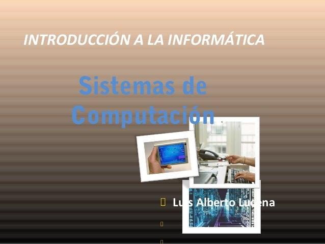 INTRODUCCIÓN A LA INFORMÁTICA  Sistemas de Computación  Luis Alberto Lucena