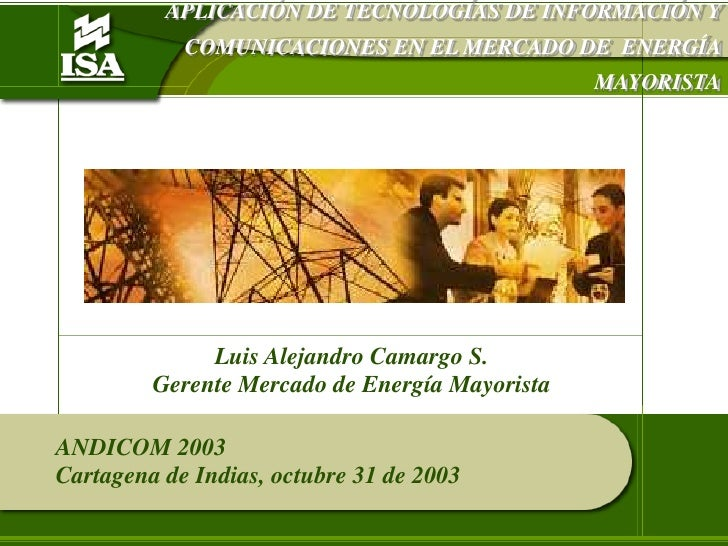 APLICACIÓN DE TECNOLOGÍAS DE INFORMACIÓN Y COMUNICACIONES EN EL MERCADO DE  ENERGÍA MAYORISTA<br />Luis Alejandro Camargo ...