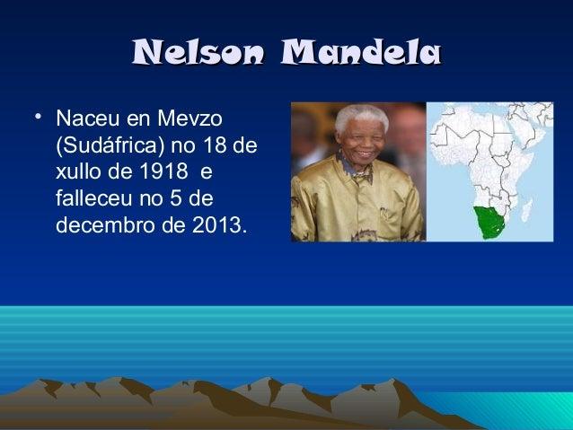 Nelson Mandela • Naceu en Mevzo (Sudáfrica) no 18 de xullo de 1918 e falleceu no 5 de decembro de 2013.
