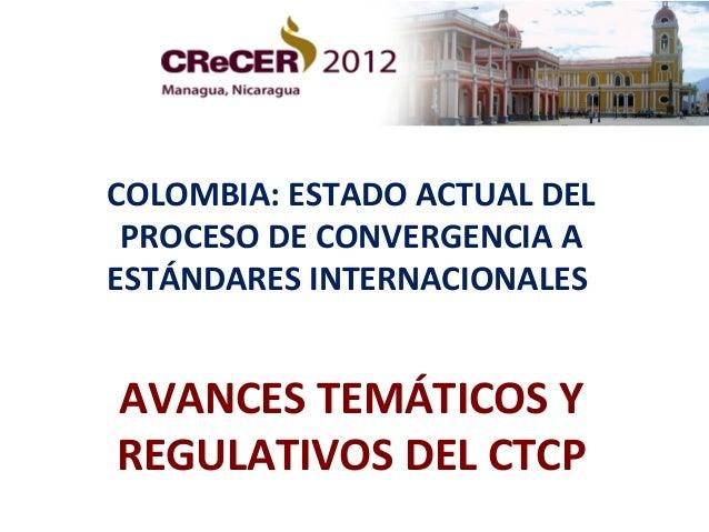 COLOMBIA: ESTADO ACTUAL DEL PROCESO DE CONVERGENCIA AESTÁNDARES INTERNACIONALESAVANCES TEMÁTICOS YREGULATIVOS DEL CTCP