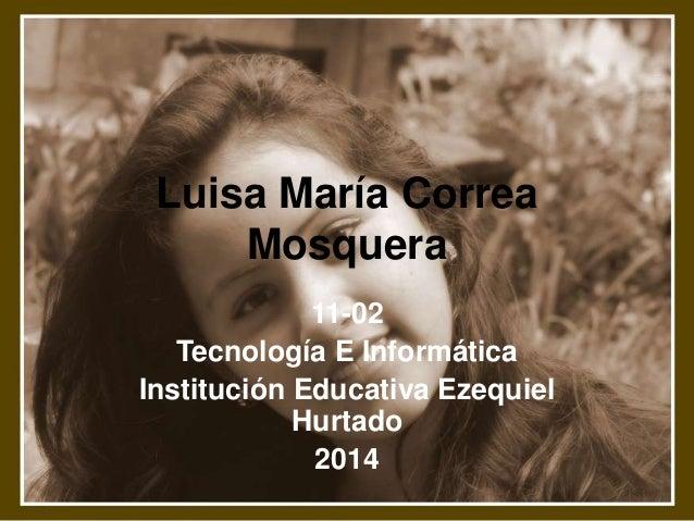 Luisa María Correa Mosquera 11-02 Tecnología E Informática Institución Educativa Ezequiel Hurtado 2014