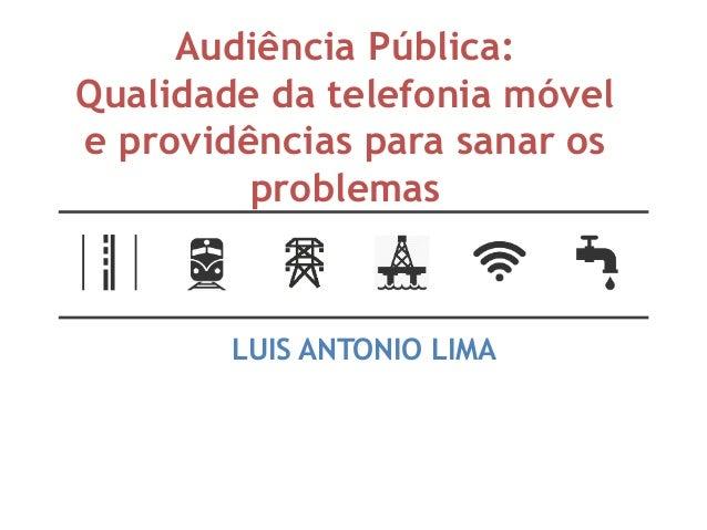 Audiência Pública: Qualidade da telefonia móvel e providências para sanar os problemas LUIS ANTONIO LIMA