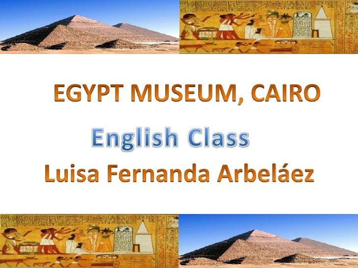 EGYPT MUSEUM, CAIRO<br />English Class<br />Luisa Fernanda Arbeláez<br />