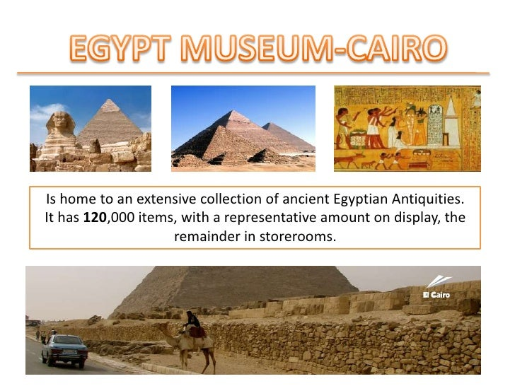 EGYPT MUSEUM-CAIRO<br />Is home to anextensivecollection of ancientEgyptianAntiquities.<br />It has 120,000 items, with a ...