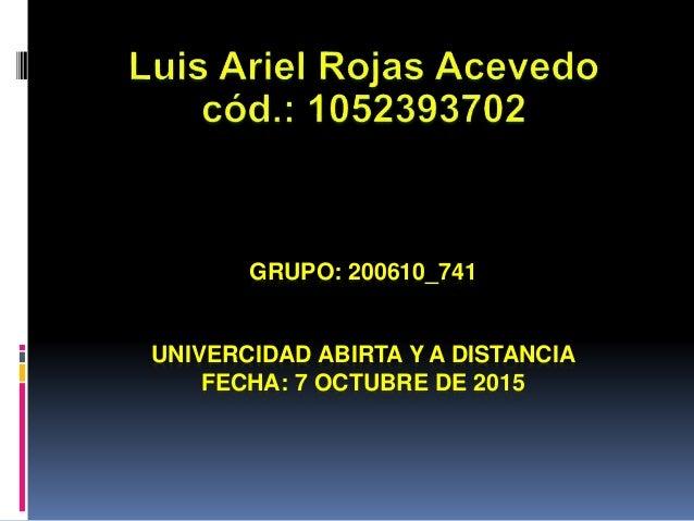 GRUPO: 200610_741 UNIVERCIDAD ABIRTA Y A DISTANCIA FECHA: 7 OCTUBRE DE 2015