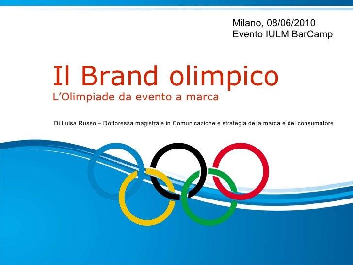 Il Brand olimpico L'Olimpiade da evento a marca  Milano, 08/06/2010 Evento IULM BarCamp Di Luisa Russo – Dottoressa magist...
