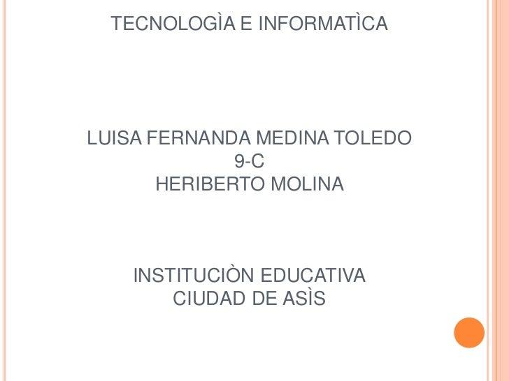 TECNOLOGÌA E INFORMATÌCALUISA FERNANDA MEDINA TOLEDO9-CHERIBERTO MOLINAINSTITUCIÒN EDUCATIVACIUDAD DE ASÌS<br />