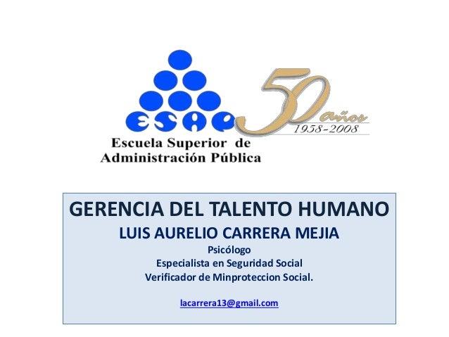 GERENCIA DEL TALENTO HUMANO LUIS AURELIO CARRERA MEJIA Psicólogo Especialista en Seguridad Social Verificador de Minprotec...