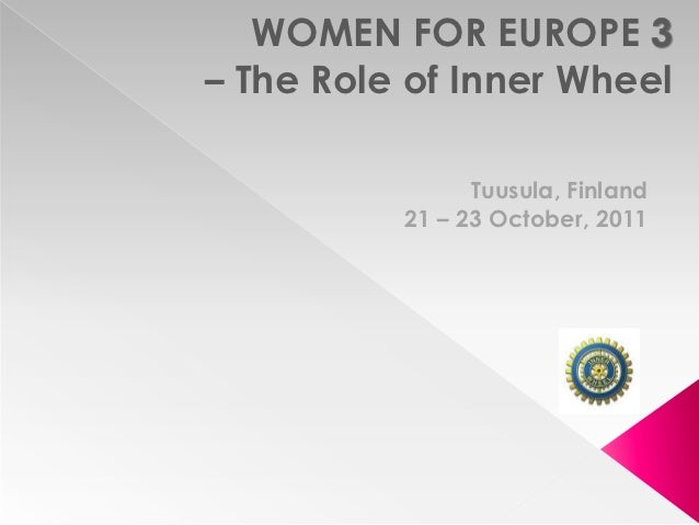WOMEN FOR EUROPE– The Role of Inner Wheel                Tuusula, Finland          21 – 23 October, 2011
