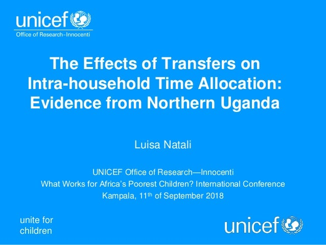 unite for children The Effects of Transfers on Intra-household Time Allocation: Evidence from Northern Uganda Luisa Natali...