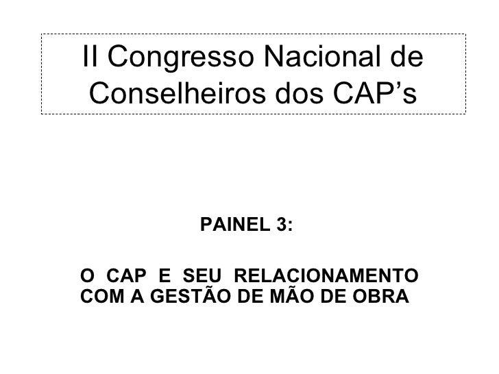 II Congresso Nacional de Conselheiros dos CAP's         PAINEL 3:O CAP E SEU RELACIONAMENTOCOM A GESTÃO DE MÃO DE OBRA