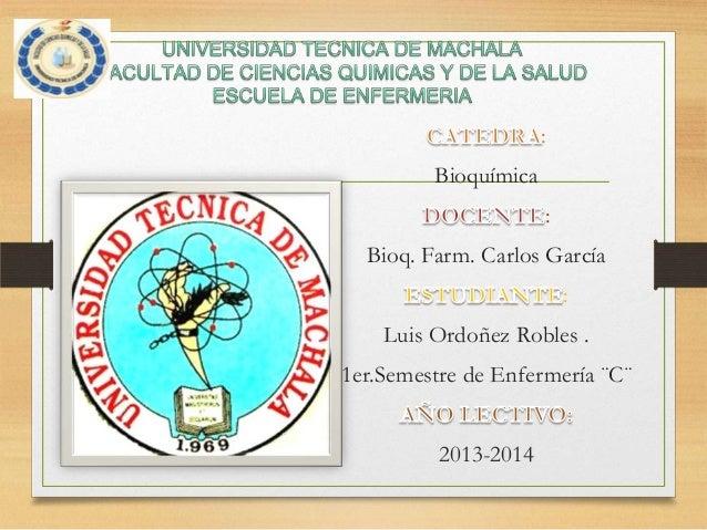 : Bioquímica  : Bioq. Farm. Carlos García :  Luis Ordoñez Robles . 1er.Semestre de Enfermería ¨C¨  2013-2014