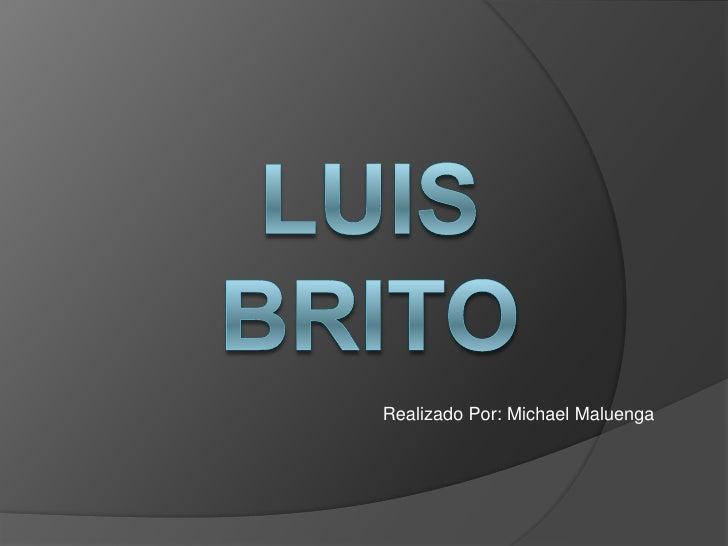 Luis Brito<br />Realizado Por: Michael Maluenga<br />